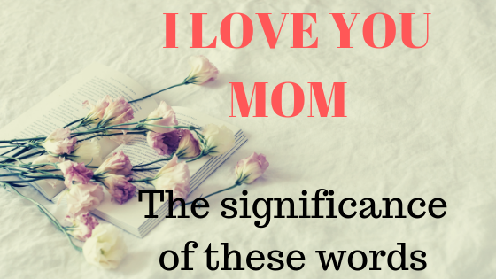 I Love you mom - The significance of these words