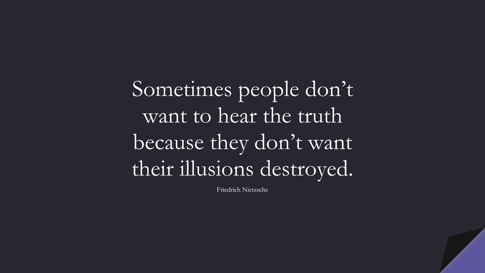 Sometimes people don't want to hear the truth because they don't want their illusions destroyed. (Friedrich Nietzsche);  #BestQuotes