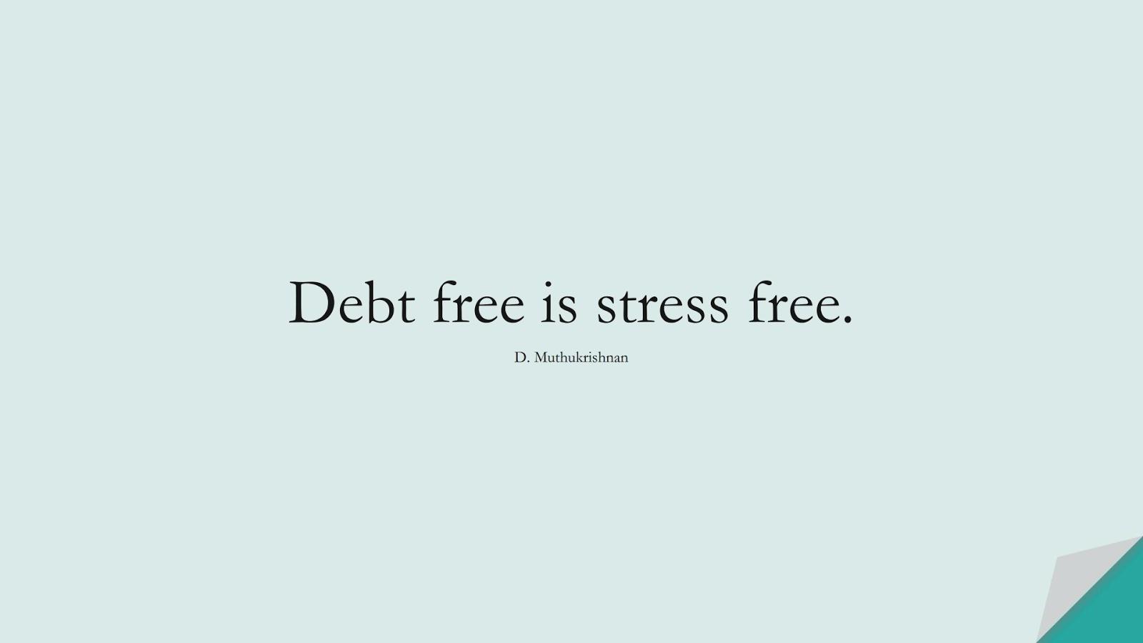 Debt free is stress free. (D. Muthukrishnan);  #StressQuotes