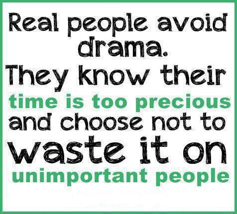 quote: Real people avoid drama. they know their time is too precious and choose not to waste it on unimportant people