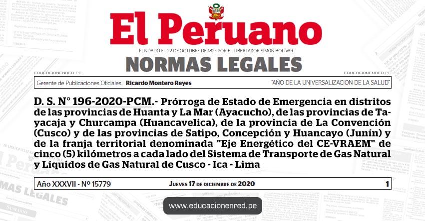 D. S. N° 196-2020-PCM.- Prórroga de Estado de Emergencia en distritos de las provincias de Huanta y La Mar (Ayacucho), de las provincias de Tayacaja y Churcampa (Huancavelica), de la provincia de La Convención (Cusco) y de las provincias de Satipo, Concepción y Huancayo (Junín) y de la franja territorial denominada «Eje Energético del CE-VRAEM» de cinco (5) kilómetros a cada lado del Sistema de Transporte de Gas Natural y Líquidos de Gas Natural de Cusco - Ica - Lima
