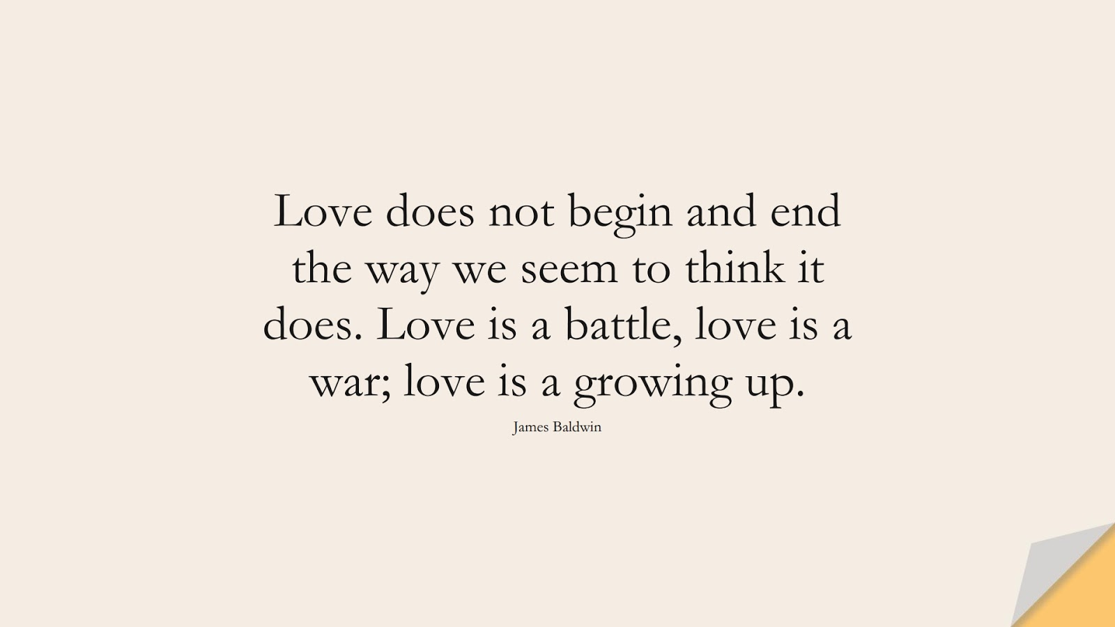 Love does not begin and end the way we seem to think it does. Love is a battle, love is a war; love is a growing up. (James Baldwin);  #LoveQuotes