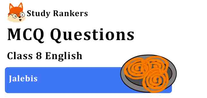 MCQ Questions for Class 8 English Chapter 8 Jalebis It So Happened