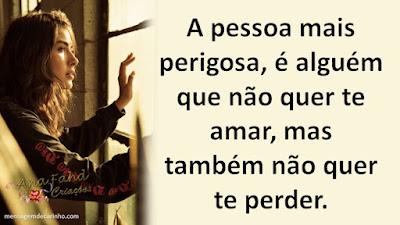 A pessoa mais perigosa, é alguém que não quer te amar, mas também não quer te perder.
