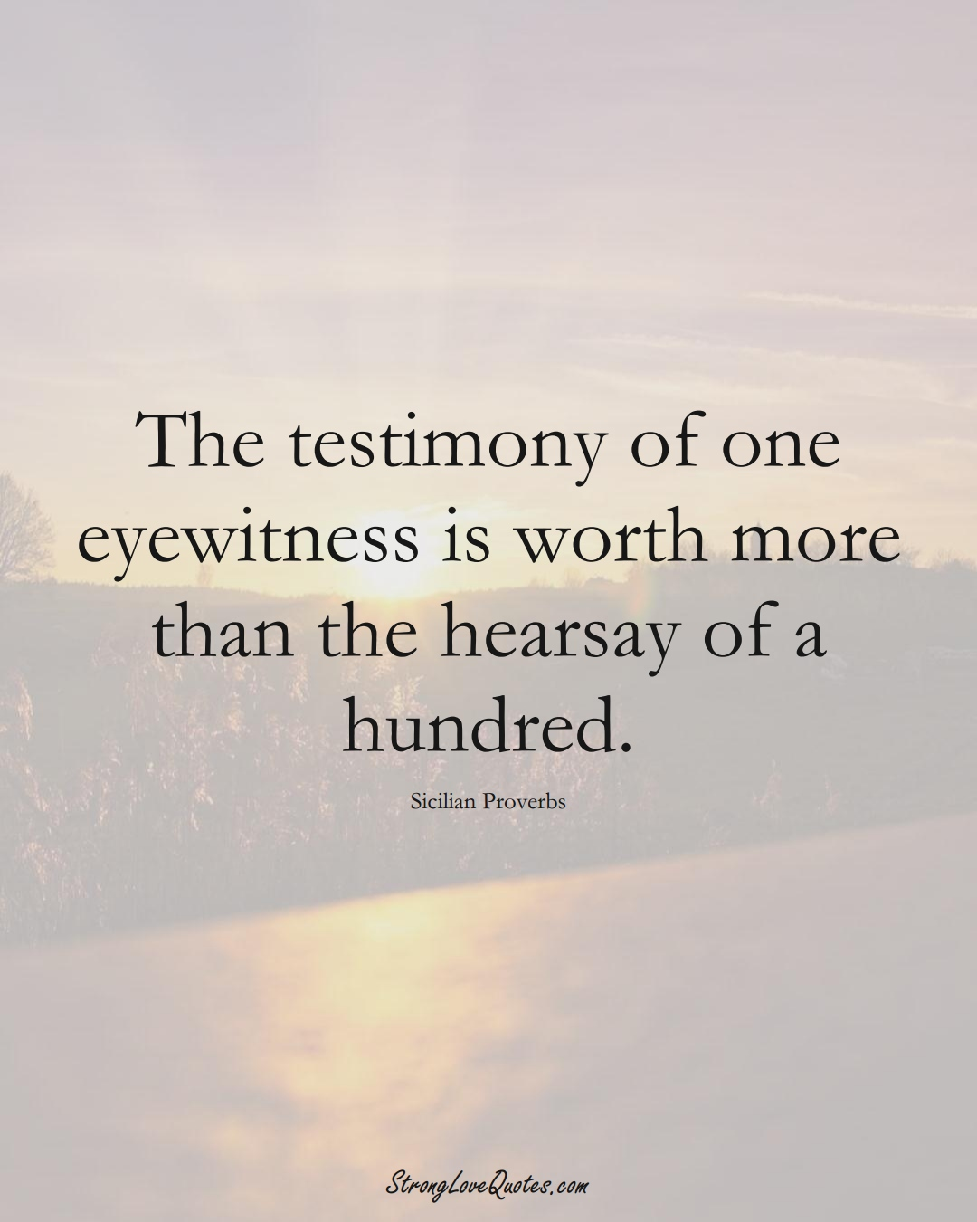 The testimony of one eyewitness is worth more than the hearsay of a hundred. (Sicilian Sayings);  #EuropeanSayings