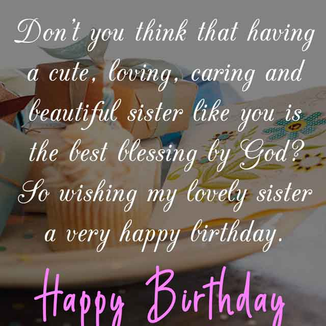 Don't you think that having a cute, loving, caring and beautiful sister like you is the best blessing by God? So wishing my lovely sister a very happy birthday.