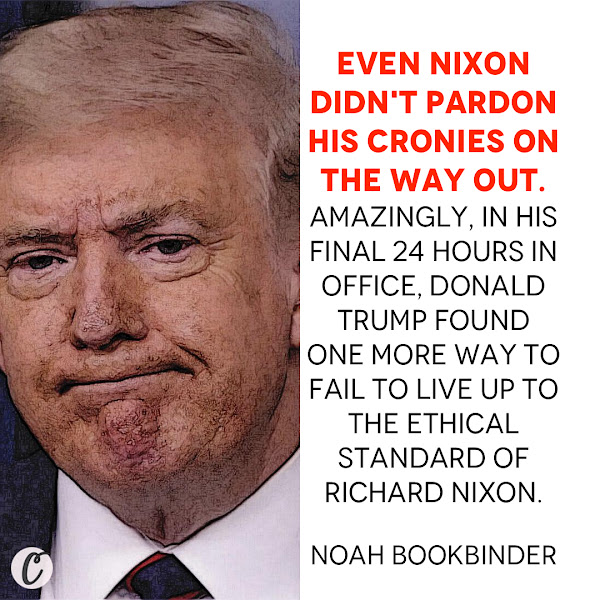 Even Nixon didn't pardon his cronies on the way out. Amazingly, in his final 24 hours in office, Donald Trump found one more way to fail to live up to the ethical standard of Richard Nixon. — Noah Bookbinder, Citizens for Responsibility and Ethics in Washington (CREW) Executive Director