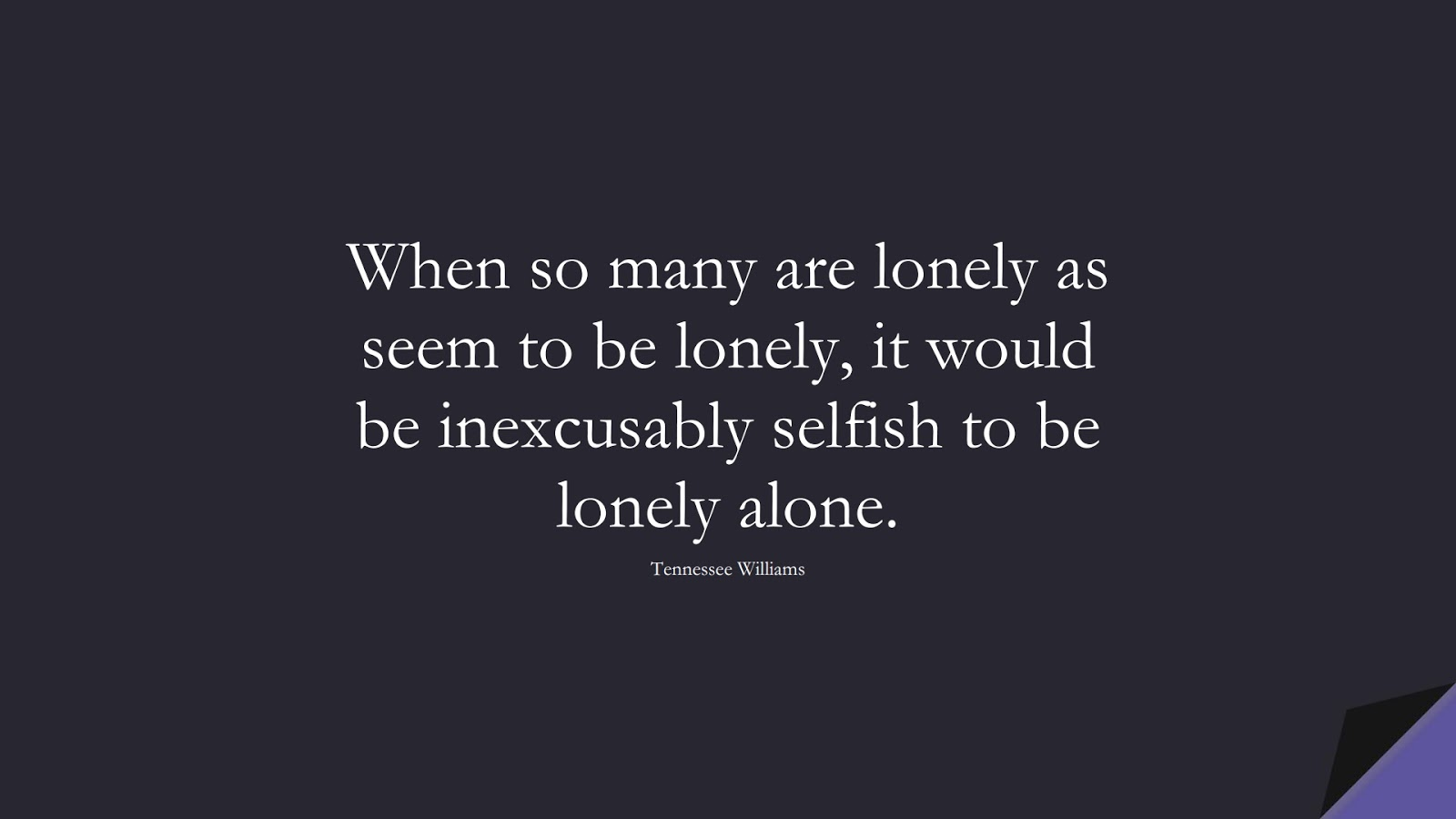 When so many are lonely as seem to be lonely, it would be inexcusably selfish to be lonely alone. (Tennessee Williams);  #PricelessQuotes