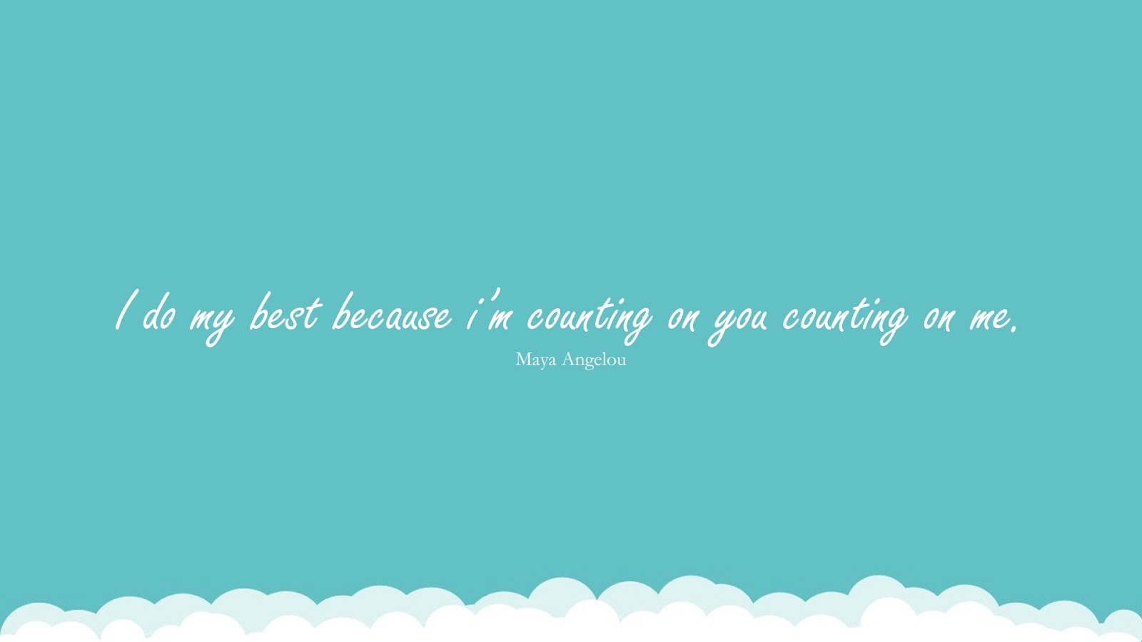 I do my best because i'm counting on you counting on me. (Maya Angelou);  #MayaAngelouQuotesandSayings