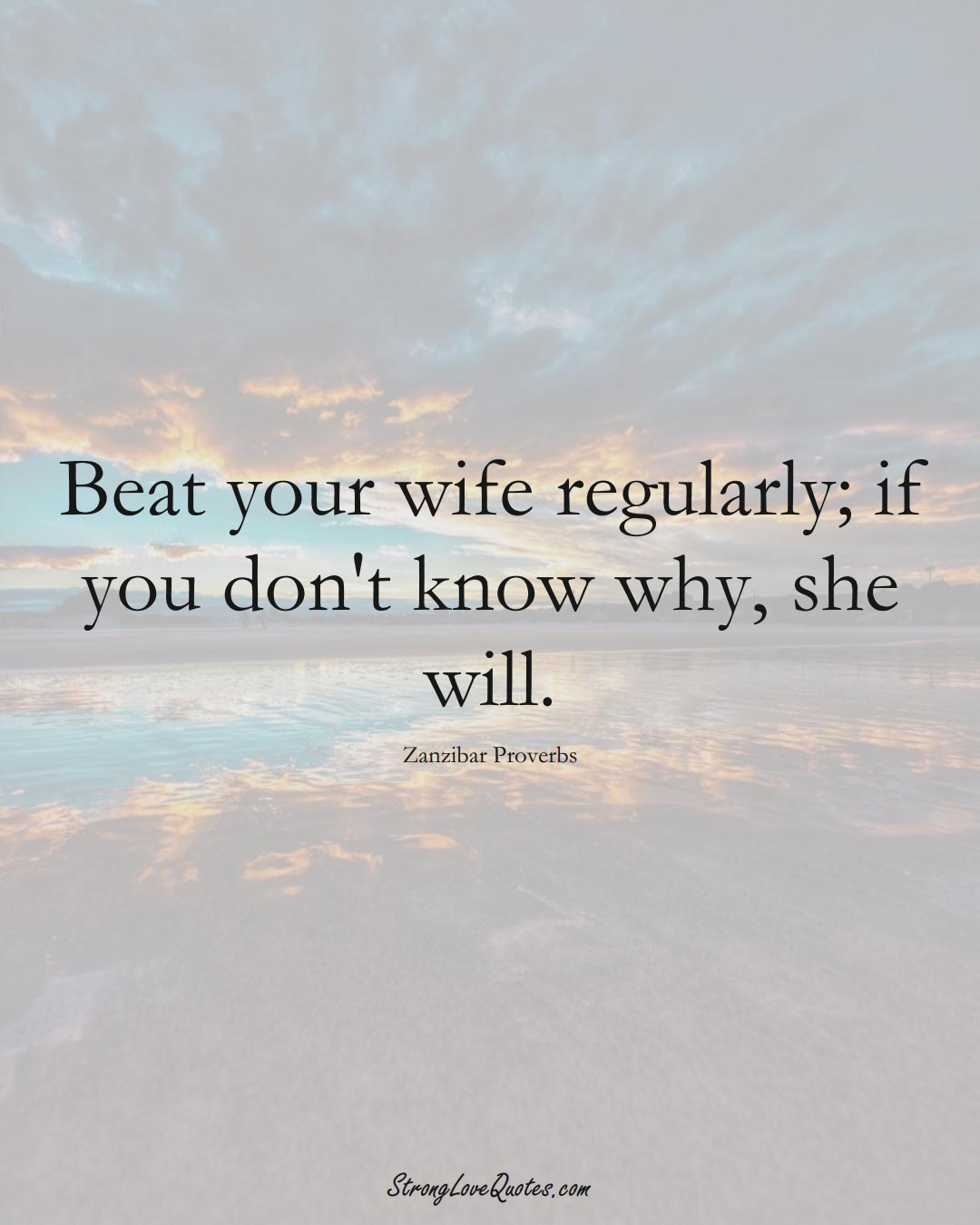 Beat your wife regularly; if you don't know why, she will. (Zanzibar Sayings);  #AfricanSayings