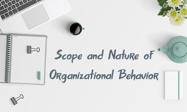 Scope and Nature of Organizational Behavior