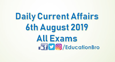 Daily Current Affairs 6th August 2019 For All Government Examinations