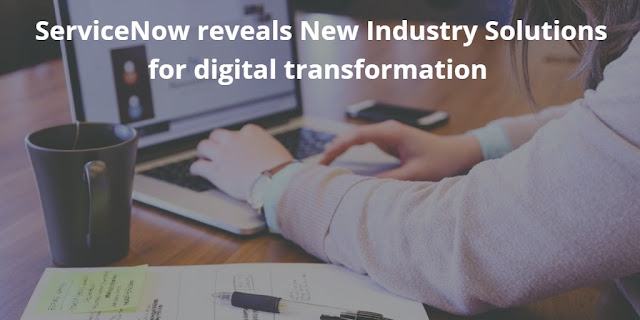 ServiceNow reveals New Industry Solutions for digital transformation
