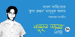 বাংলা সাহিত্যের 'ছুপা রুস্তম' মাসুমুল আলম | শাহনাজ নাসরীন