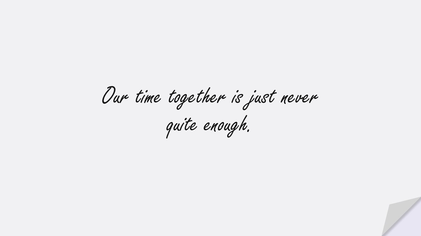 Our time together is just never quite enough.FALSE
