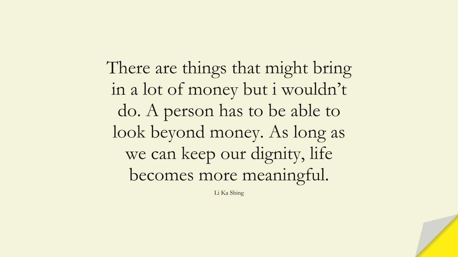 There are things that might bring in a lot of money but i wouldn't do. A person has to be able to look beyond money. As long as we can keep our dignity, life becomes more meaningful. (Li Ka Shing);  #MoneyQuotes