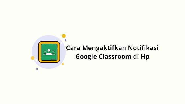 Cara Mengaktifkan Notifikasi Google Classroom di Hp