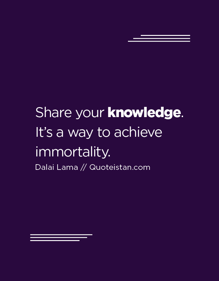 Share your knowledge. It's a way to achieve immortality.
