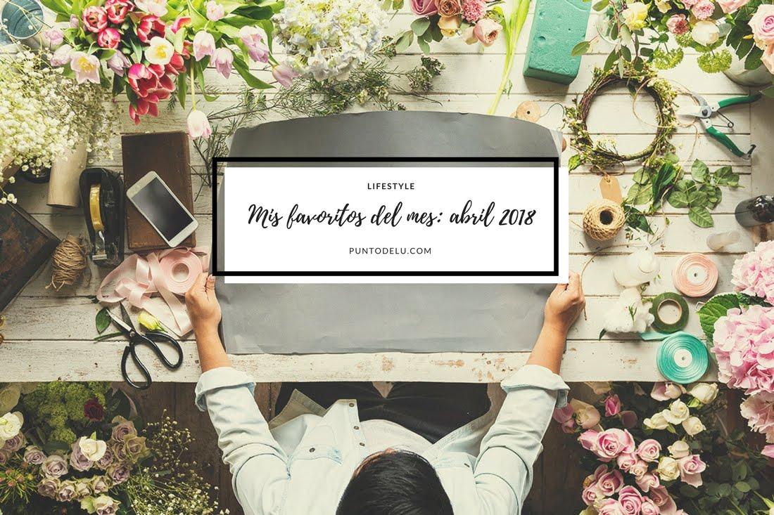 Mis favoritos de abril 2018 - Punto de Lu