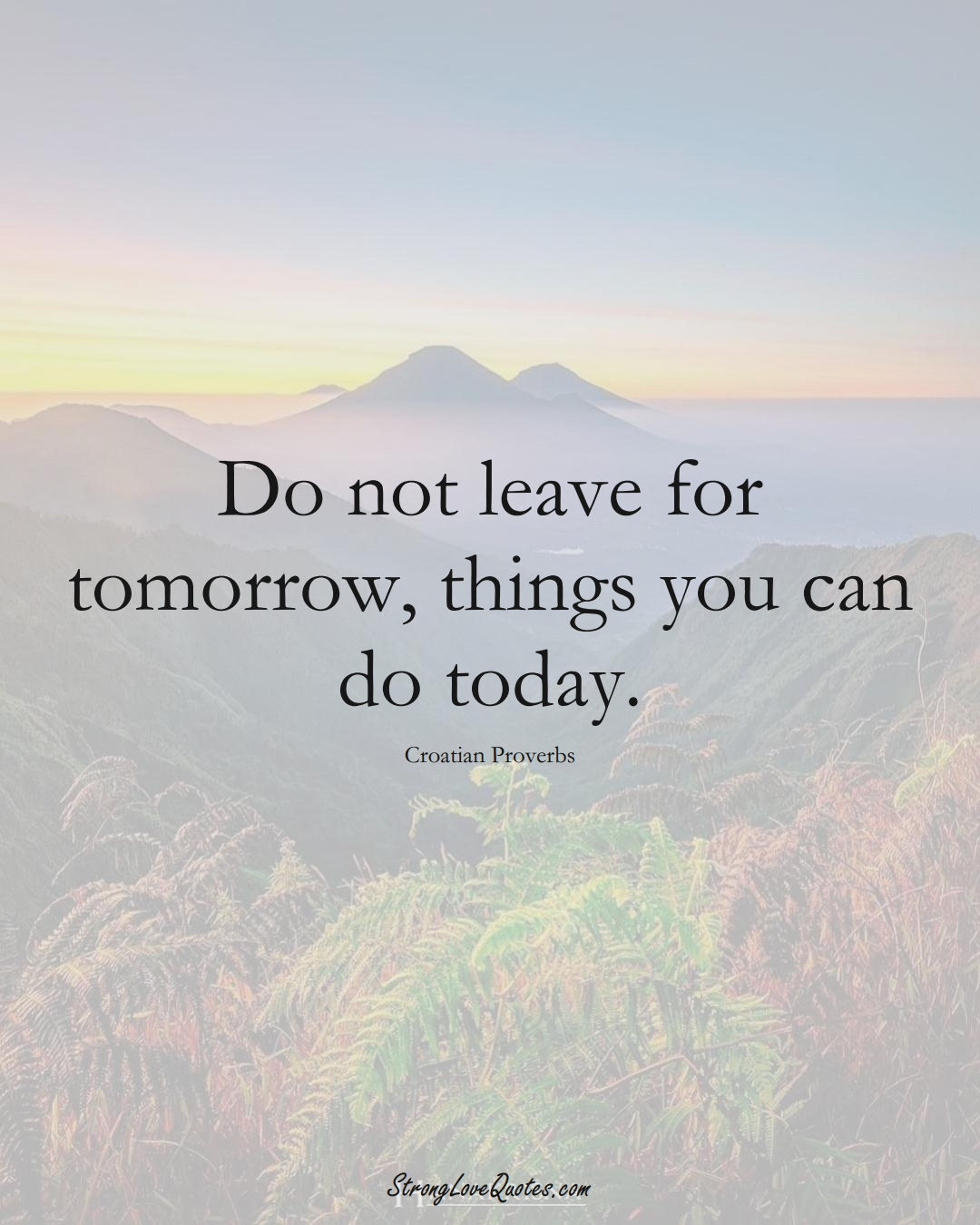 Do not leave for tomorrow, things you can do today. (Croatian Sayings);  #EuropeanSayings