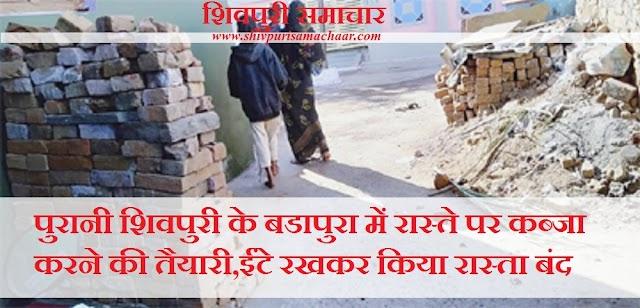 पुरानी शिवपुरी के बडापुरा में रास्ते पर कब्जा करने की तैयारी, ईंट रखकर किया रास्ता बंद - Shivpuri News