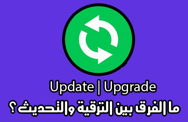 تعرف على الفرق بين التحديث Update والترقية Upgrade فى الاجهزة ؟