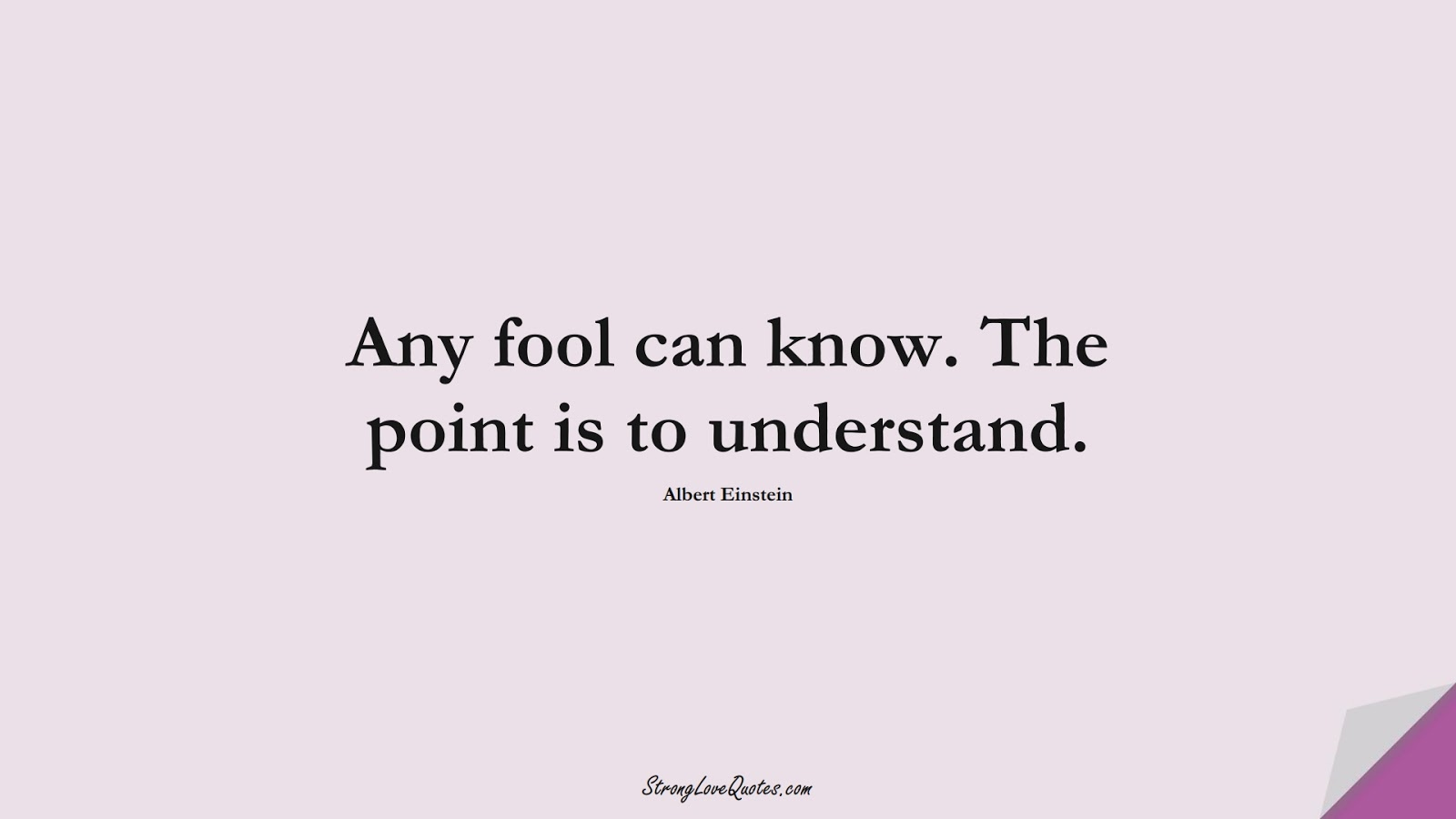 Any fool can know. The point is to understand. (Albert Einstein);  #KnowledgeQuotes