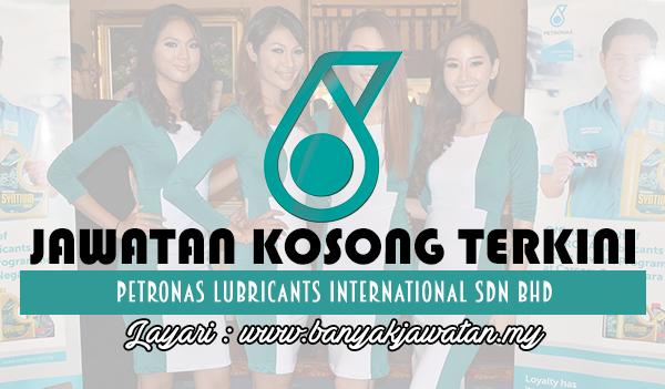 Jawatan Kosong 2017 di Petronas Lubricants International Sdn Bhd www.banyakjawatan.my