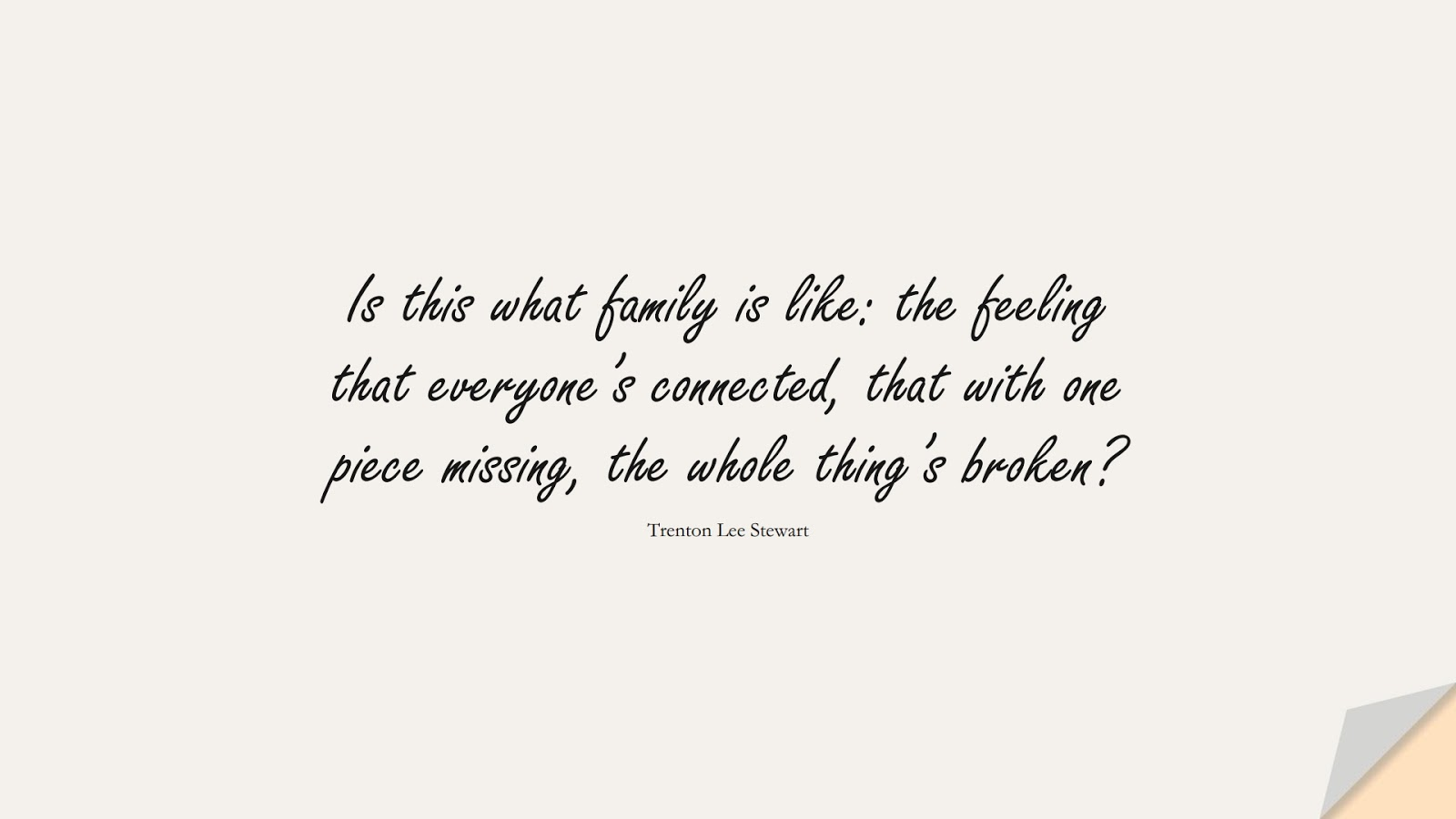 Is this what family is like: the feeling that everyone's connected, that with one piece missing, the whole thing's broken? (Trenton Lee Stewart);  #FamilyQuotes