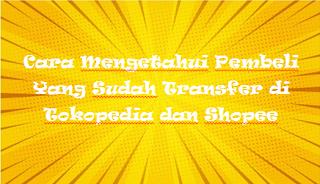 Cara Mengetahui Pembeli Yang Sudah Transfer di Tokopedia dan Shopee