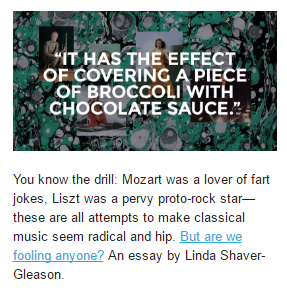 You know the drill: Mozart was a lover of fart jokes, Liszt was a pervy proto-rock star--these are all attempts to make classical music seem radical and hip. But are we fooling anyone? An essay by Linda Shaver-Gleason