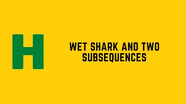 hackerrank wet shark and two subsequences problem solution