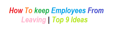 How To keep Employees From Leaving  Top 9 Ideas