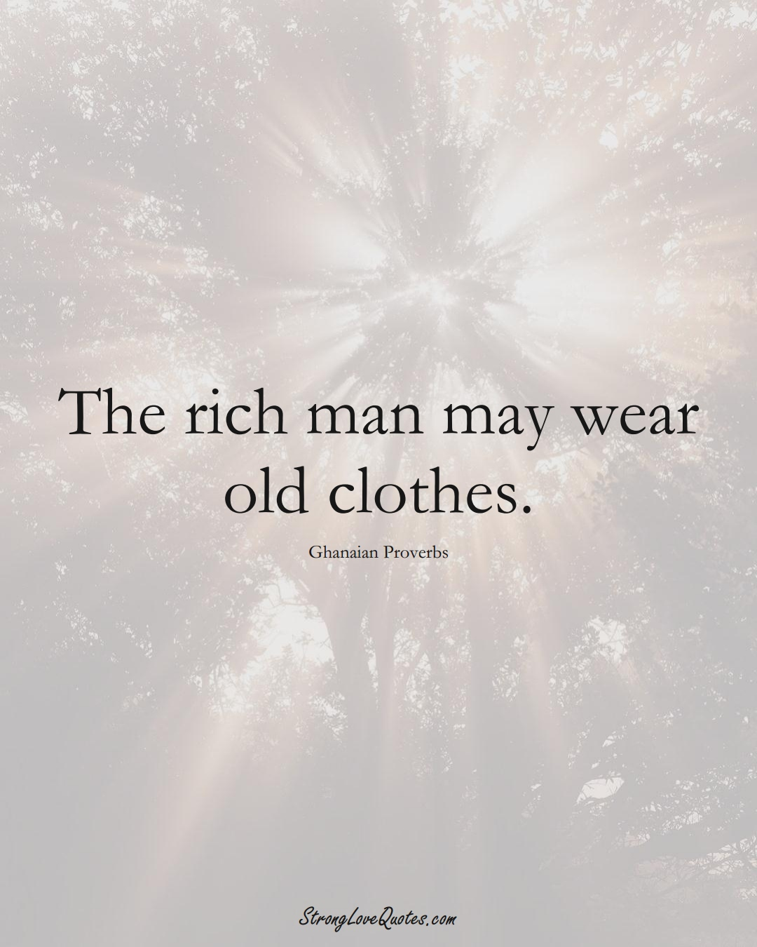 The rich man may wear old clothes. (Ghanaian Sayings);  #AfricanSayings