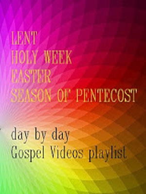 LENT - HOLY WEEK - EASTERTIDE - PENTECOST --- day by day Gospel Videos