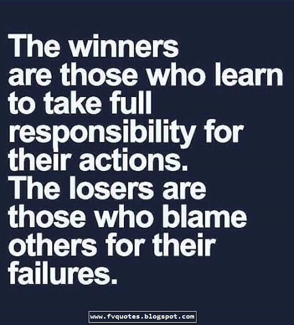 The winners are those who learn to take full responsibility for their actions. The losers are those who blame others for their failures.