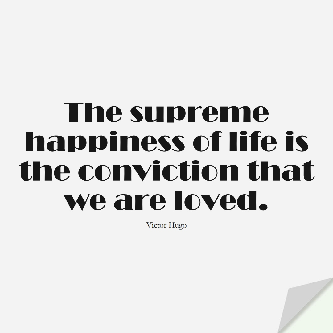 The supreme happiness of life is the conviction that we are loved. (Victor Hugo);  #InspirationalQuotes