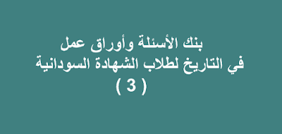 بنك الأسئلة وأوراق عمل في التاريخ لطلاب الشهادة السودانية