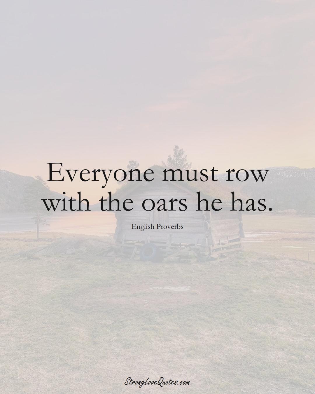 Everyone must row with the oars he has. (English Sayings);  #EuropeanSayings
