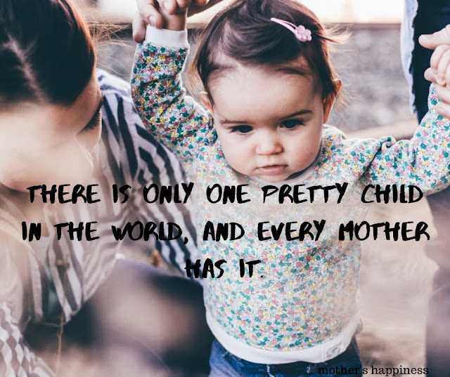 There is only one pretty child in the world, and every mother has it