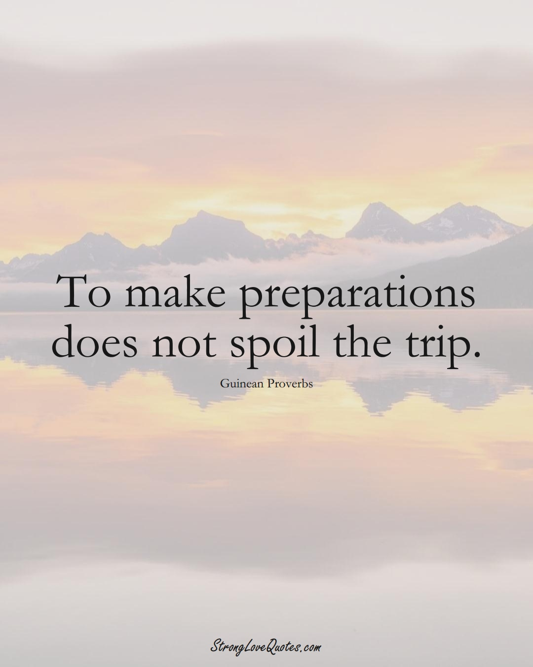 To make preparations does not spoil the trip. (Guinean Sayings);  #AfricanSayings