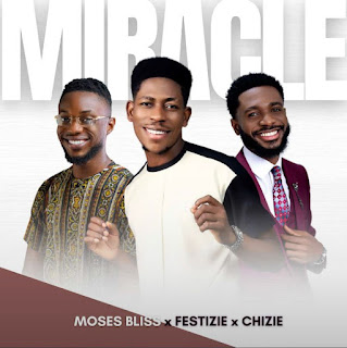 LYRICS: Moses Bliss - Miracle Ft. Festizie   Chizie