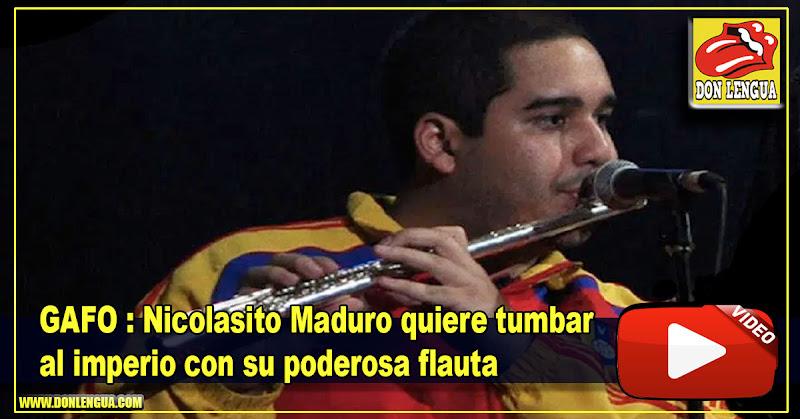 GAFO : Nicolasito Maduro quiere tumbar al imperio con su poderosa flauta