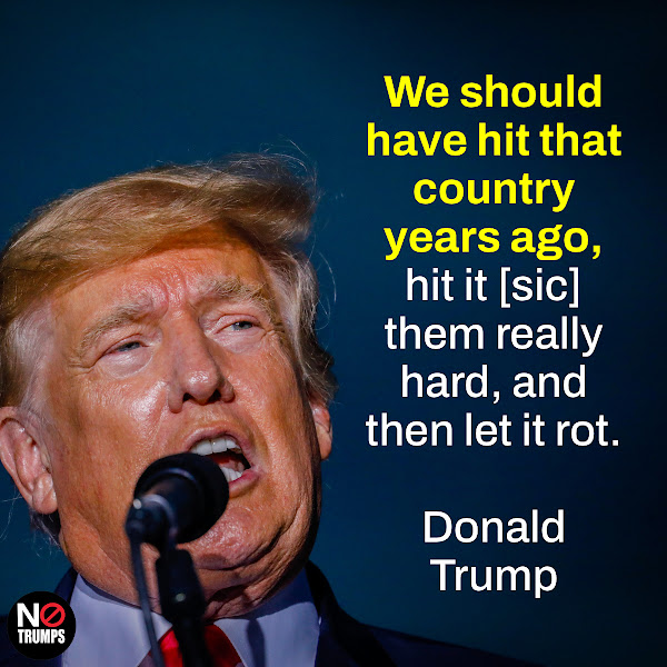 We should have hit that country years ago, hit it [sic] them really hard, and then let it rot. — Donald Trump