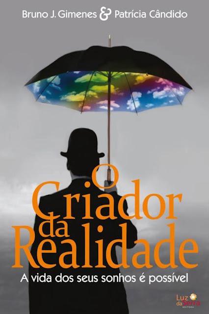 O Criador da Realidade A vida dos seus sonhos é possível Bruno J. Gimenes, Patrícia Cândido