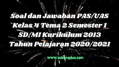 Soal dan Jawaban PAS/UAS Kelas 4 Tema 2 Semester 1 SD/MI Kurikulum 2013 TP 2020/2021