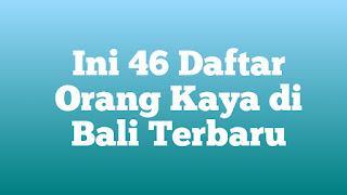 Ini 46 Daftar Orang Kaya di Bali Terbaru