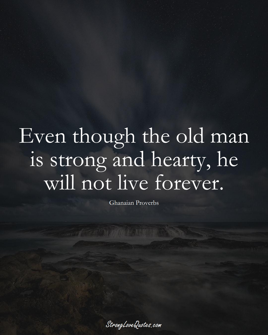 Even though the old man is strong and hearty, he will not live forever. (Ghanaian Sayings);  #AfricanSayings