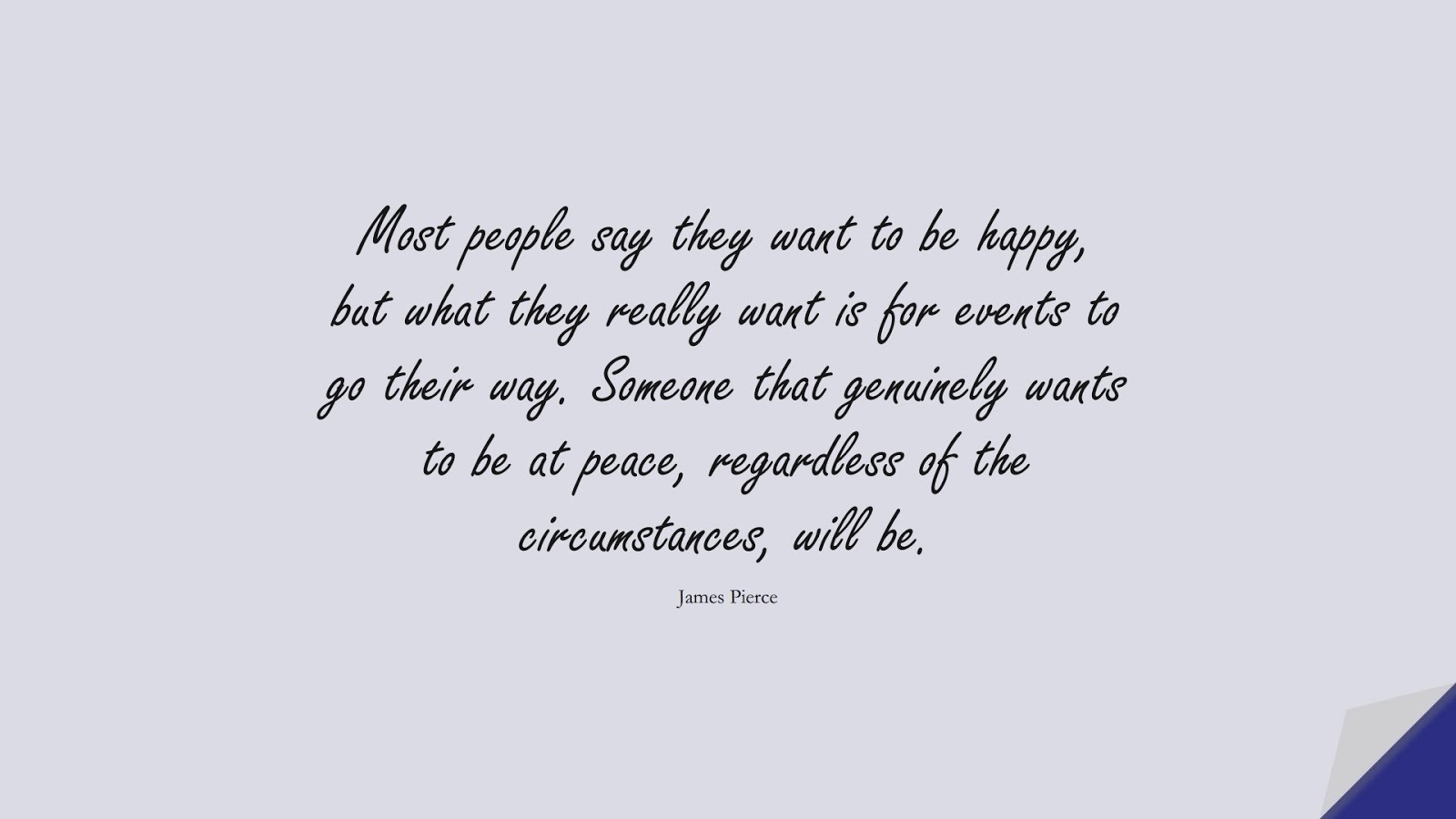 Most people say they want to be happy, but what they really want is for events to go their way. Someone that genuinely wants to be at peace, regardless of the circumstances, will be. (James Pierce);  #BeingStrongQuotes