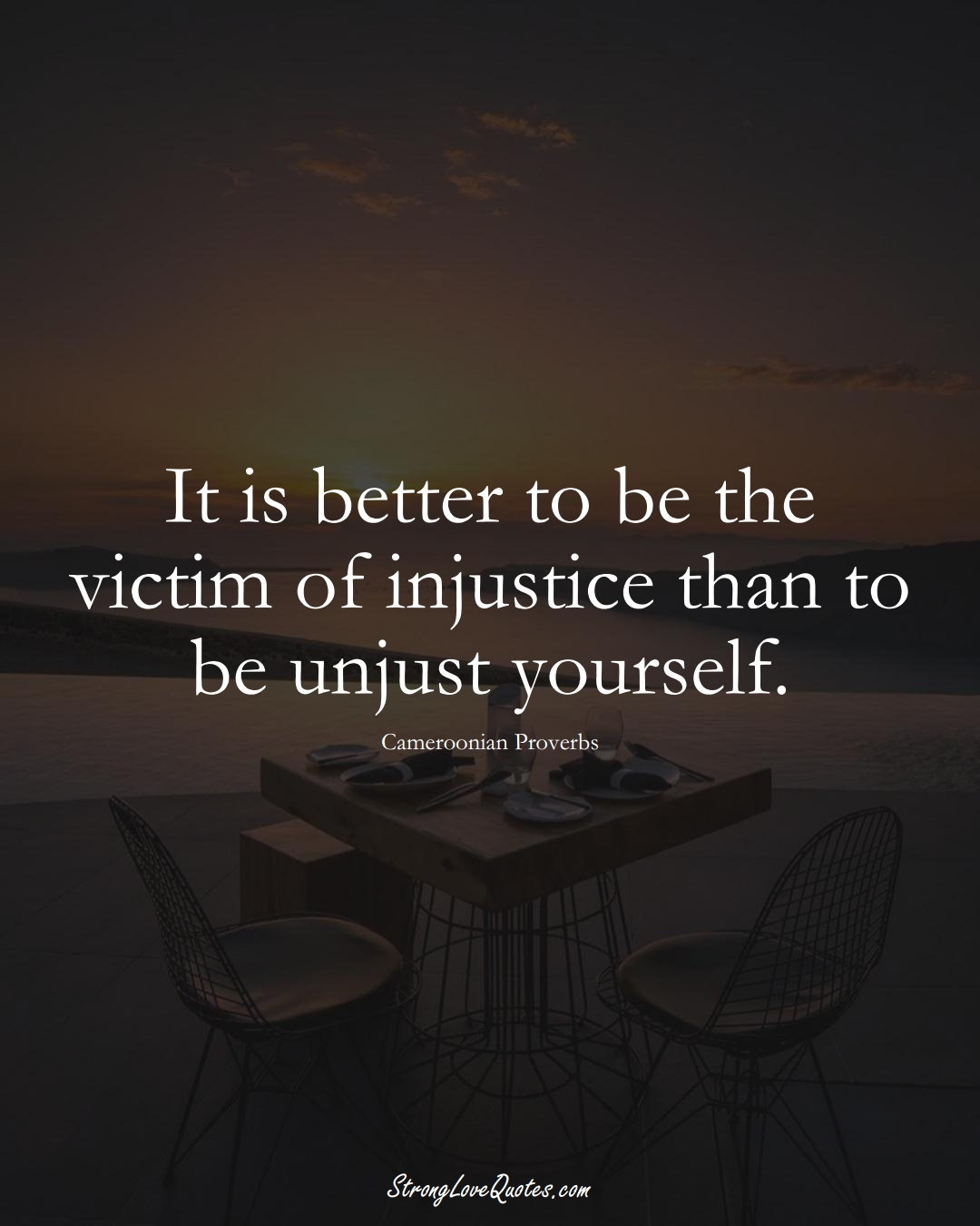 It is better to be the victim of injustice than to be unjust yourself. (Cameroonian Sayings);  #AfricanSayings